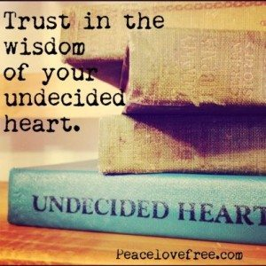 trust in the wisdom of your undecided heart