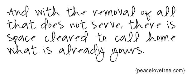 And with the removal of all that did not serve, there is space cleared to call home what is already yours.