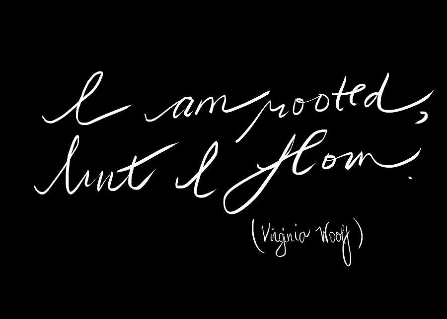 """I am rooted, but I flow"" Virginia Woolf"