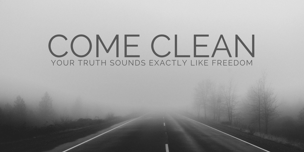 Come Clean - your truth sounds exactly like freedom.