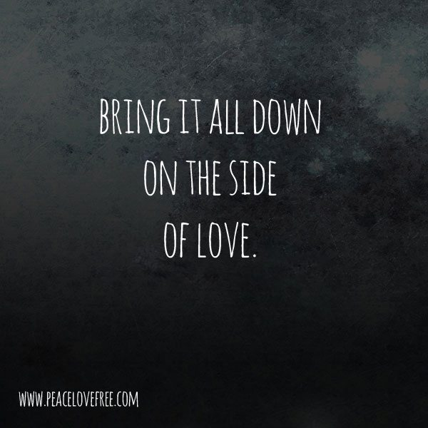 Bring It All Down On The Side Of Love - a poem by Jeanette LeBlanc