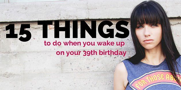 15 things to do on your 39th birthday - by Jeanette LeBlanc