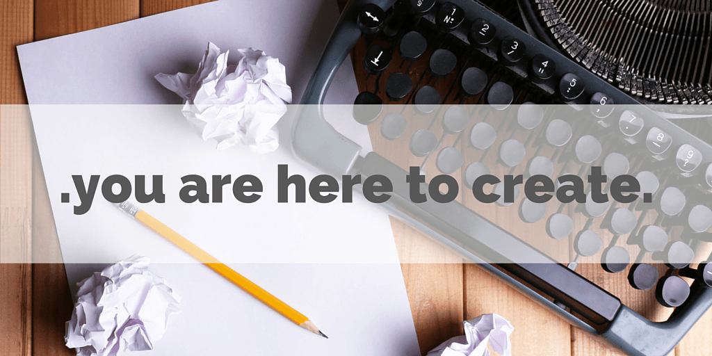 you are here to create
