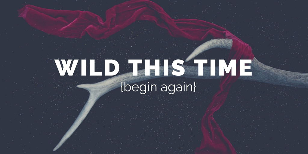 Now open your eyes. It is time to begin again Wild this time.