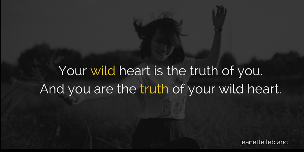 your wild heart is the truth of you. And you are the truth of your wild heart.