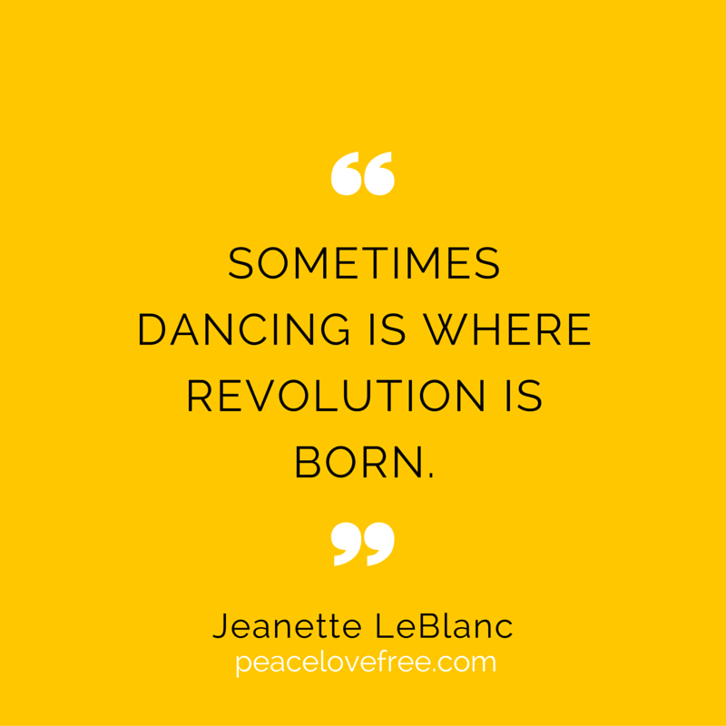 Sometimes dancing is where the revolution is born - jeanette leblanc