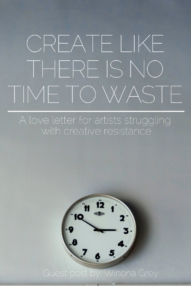 Create like there is no time to waste - a love letter to those struggling with creative resistance - By Winona Grey