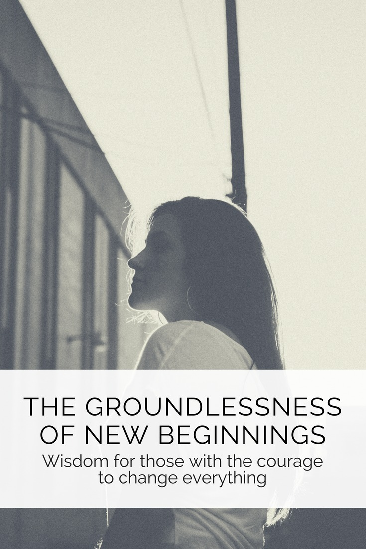 The Groundlessness of New Beginnings. Advice for those with the courage to change everything. By Jeanette LeBlanc